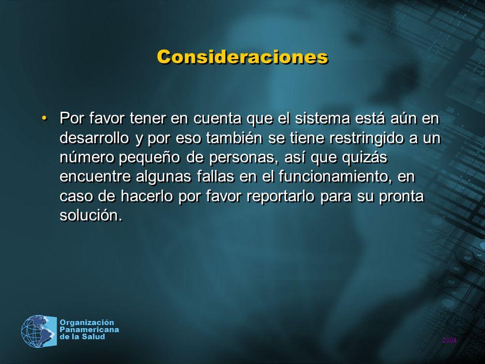 2004 Organización Panamericana de la Salud Consideraciones Por favor tener en cuenta que el sistema está aún en desarrollo y por eso también se tiene restringido a un número pequeño de personas, así que quizás encuentre algunas fallas en el funcionamiento, en caso de hacerlo por favor reportarlo para su pronta solución.