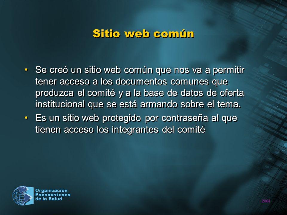 2004 Organización Panamericana de la Salud Sitio web común Se creó un sitio web común que nos va a permitir tener acceso a los documentos comunes que produzca el comité y a la base de datos de oferta institucional que se está armando sobre el tema.