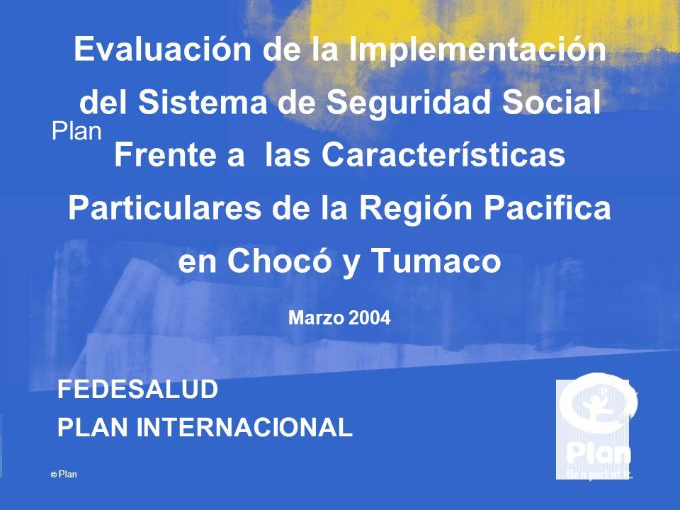 Plan © Plan Evaluación de la Implementación del Sistema de Seguridad Social Frente a las Características Particulares de la Región Pacifica en Chocó y Tumaco Marzo 2004 FEDESALUD PLAN INTERNACIONAL
