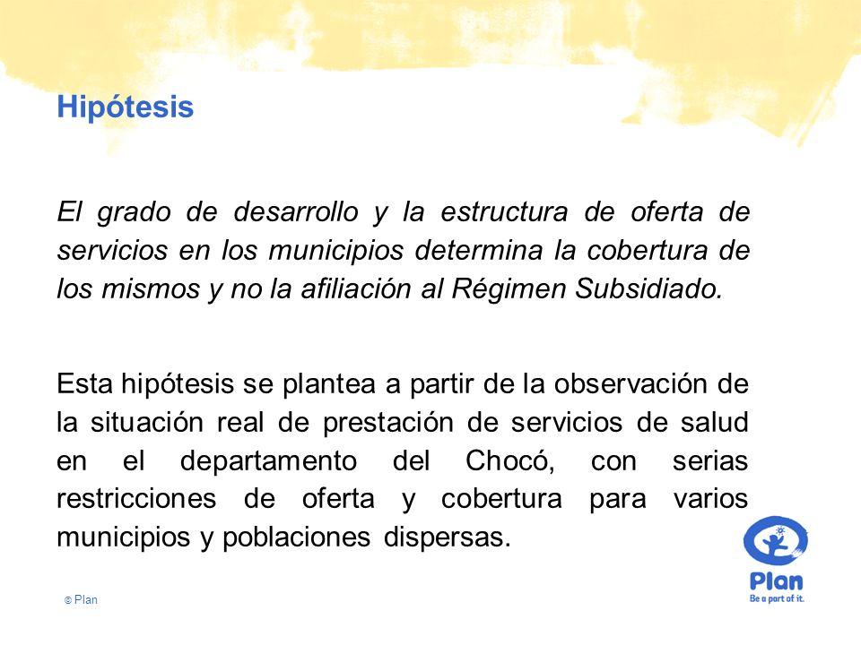 © Plan Hipótesis El grado de desarrollo y la estructura de oferta de servicios en los municipios determina la cobertura de los mismos y no la afiliación al Régimen Subsidiado.