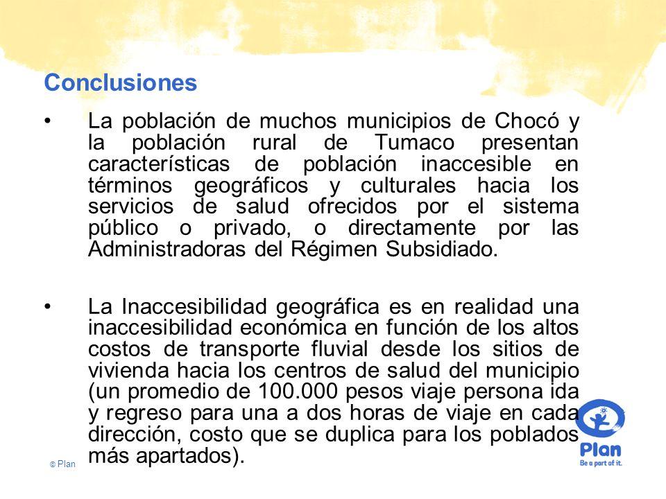 © Plan Conclusiones La población de muchos municipios de Chocó y la población rural de Tumaco presentan características de población inaccesible en términos geográficos y culturales hacia los servicios de salud ofrecidos por el sistema público o privado, o directamente por las Administradoras del Régimen Subsidiado.