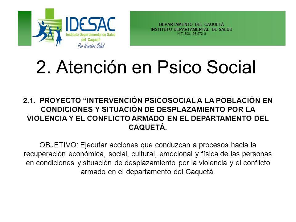 DEPARTAMENTO DEL CAQUETÁ INSTITUTO DEPARTAMENTAL DE SALUD NIT: 800.198.972-6 2. Atención en Psico Social 2.1. PROYECTO INTERVENCIÓN PSICOSOCIAL A LA P