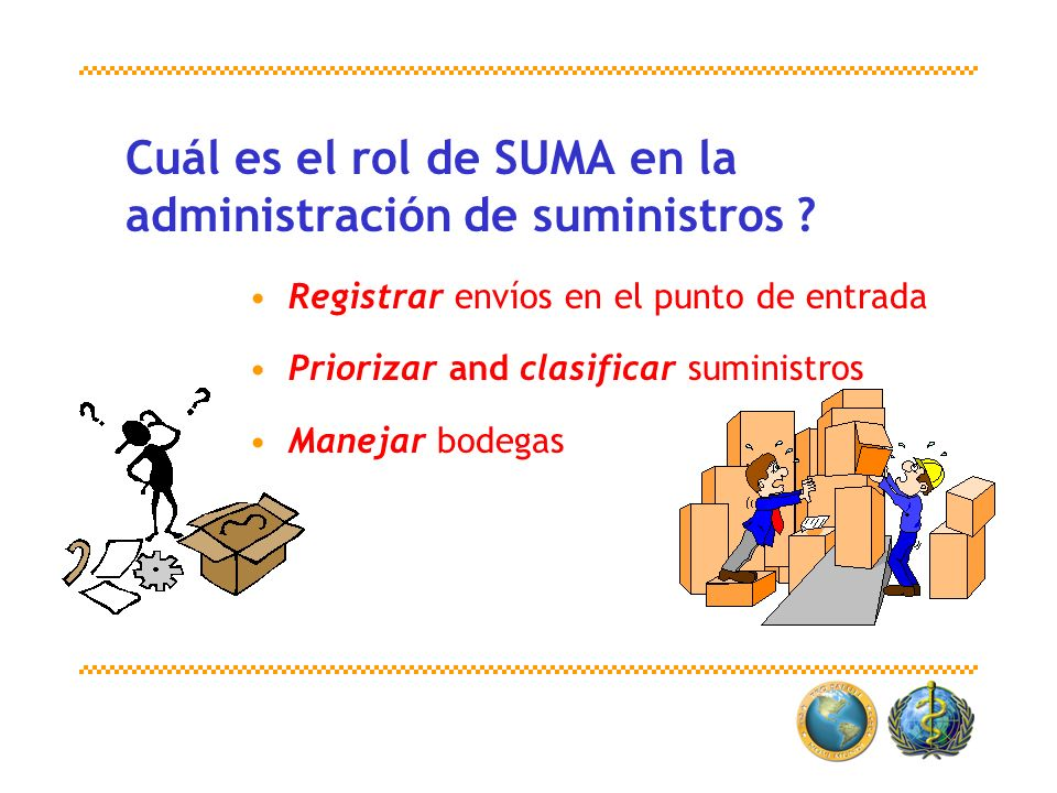 Registrar envíos en el punto de entrada Priorizar and clasificar suministros Manejar bodegas Cuál es el rol de SUMA en la administración de suministro