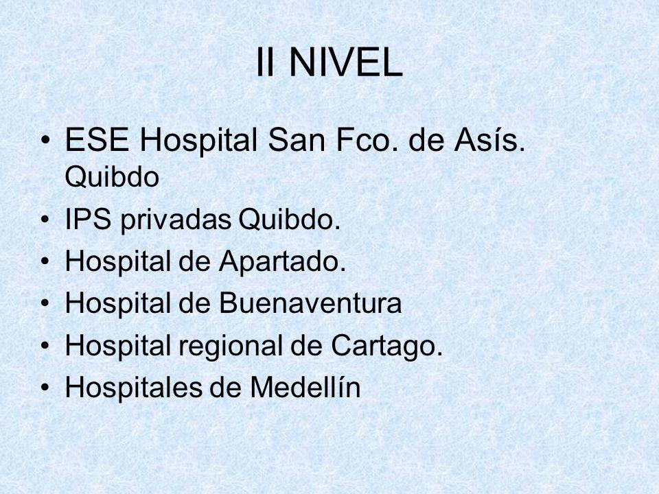 II NIVEL ESE Hospital San Fco. de Asís. Quibdo IPS privadas Quibdo. Hospital de Apartado. Hospital de Buenaventura Hospital regional de Cartago. Hospi