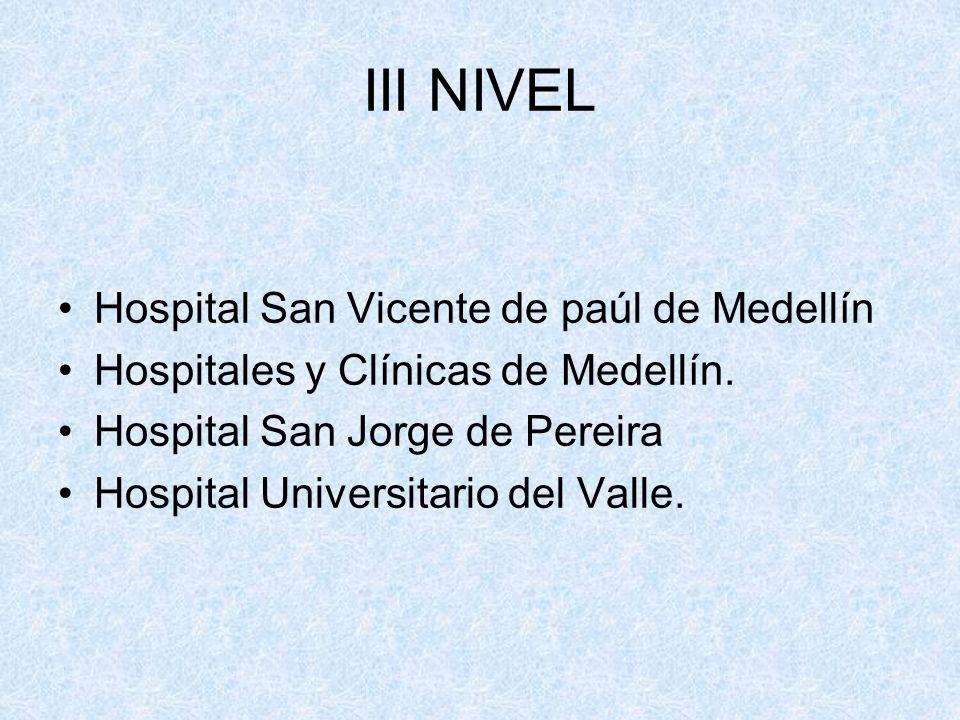 III NIVEL Hospital San Vicente de paúl de Medellín Hospitales y Clínicas de Medellín. Hospital San Jorge de Pereira Hospital Universitario del Valle.