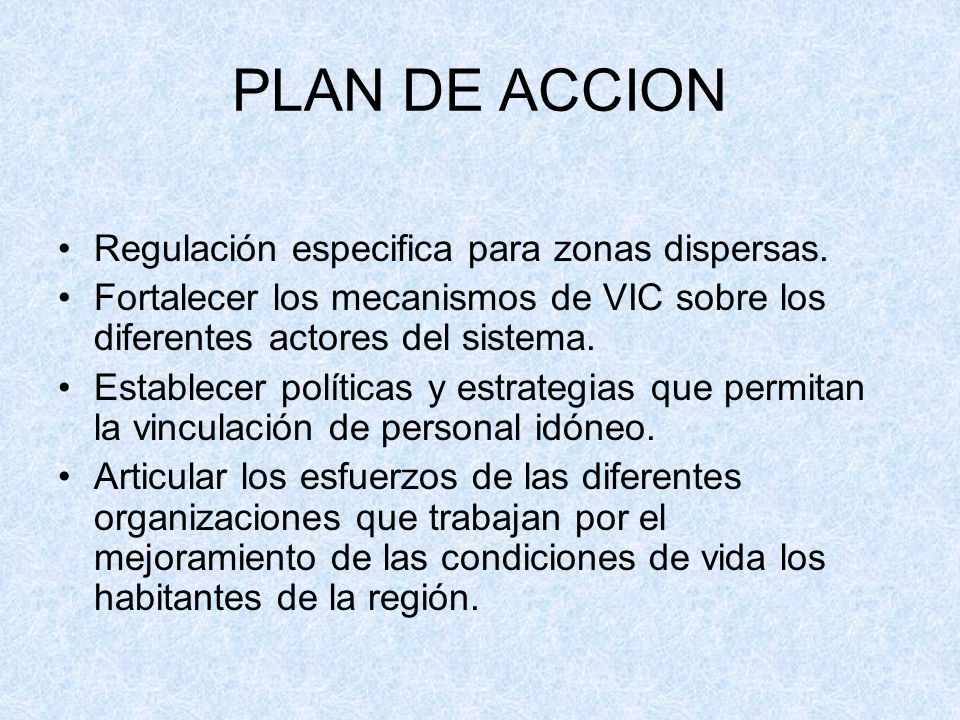 PLAN DE ACCION Regulación especifica para zonas dispersas. Fortalecer los mecanismos de VIC sobre los diferentes actores del sistema. Establecer polít