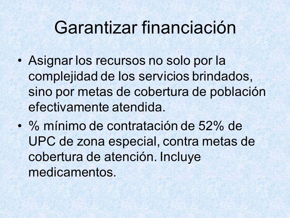 Garantizar financiación Asignar los recursos no solo por la complejidad de los servicios brindados, sino por metas de cobertura de población efectivam