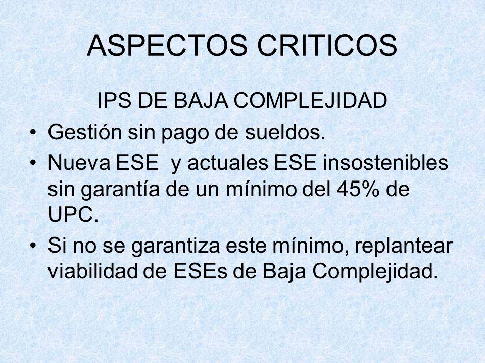 ASPECTOS CRITICOS IPS DE BAJA COMPLEJIDAD Gestión sin pago de sueldos. Nueva ESE y actuales ESE insostenibles sin garantía de un mínimo del 45% de UPC