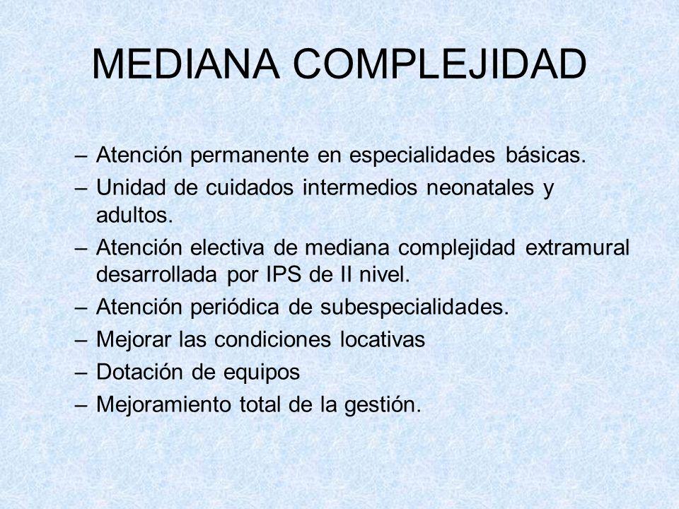 MEDIANA COMPLEJIDAD –Atención permanente en especialidades básicas. –Unidad de cuidados intermedios neonatales y adultos. –Atención electiva de median