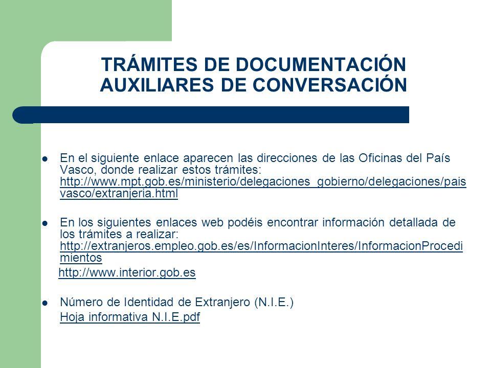 TRÁMITES DE DOCUMENTACIÓN AUXILIARES DE CONVERSACIÓN En el siguiente enlace aparecen las direcciones de las Oficinas del País Vasco, donde realizar estos trámites: http://www.mpt.gob.es/ministerio/delegaciones_gobierno/delegaciones/pais vasco/extranjeria.html http://www.mpt.gob.es/ministerio/delegaciones_gobierno/delegaciones/pais vasco/extranjeria.html En los siguientes enlaces web podéis encontrar información detallada de los trámites a realizar: http://extranjeros.empleo.gob.es/es/InformacionInteres/InformacionProcedi mientos http://extranjeros.empleo.gob.es/es/InformacionInteres/InformacionProcedi mientos http://www.interior.gob.es Número de Identidad de Extranjero (N.I.E.) Hoja informativa N.I.E.pdf