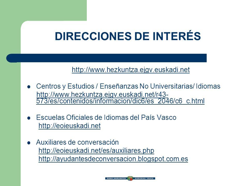 DIRECCIONES DE INTERÉS http://www.hezkuntza.ejgv.euskadi.net Centros y Estudios / Enseñanzas No Universitarias/ Idiomas http://www.hezkuntza.ejgv.euskadi.net/r43- 573/es/contenidos/informacion/dic6/es_2046/c6_c.htmlhttp://www.hezkuntza.ejgv.euskadi.net/r43- 573/es/contenidos/informacion/dic6/es_2046/c6_c.html Escuelas Oficiales de Idiomas del País Vasco http://eoieuskadi.net Auxiliares de conversación http://eoieuskadi.net/es/auxiliares.php http://ayudantesdeconversacion.blogspot.com.es