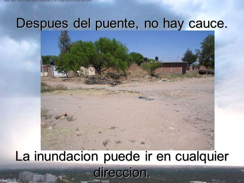 Despues del puente, no hay cauce. La inundacion puede ir en cualquier direccion.