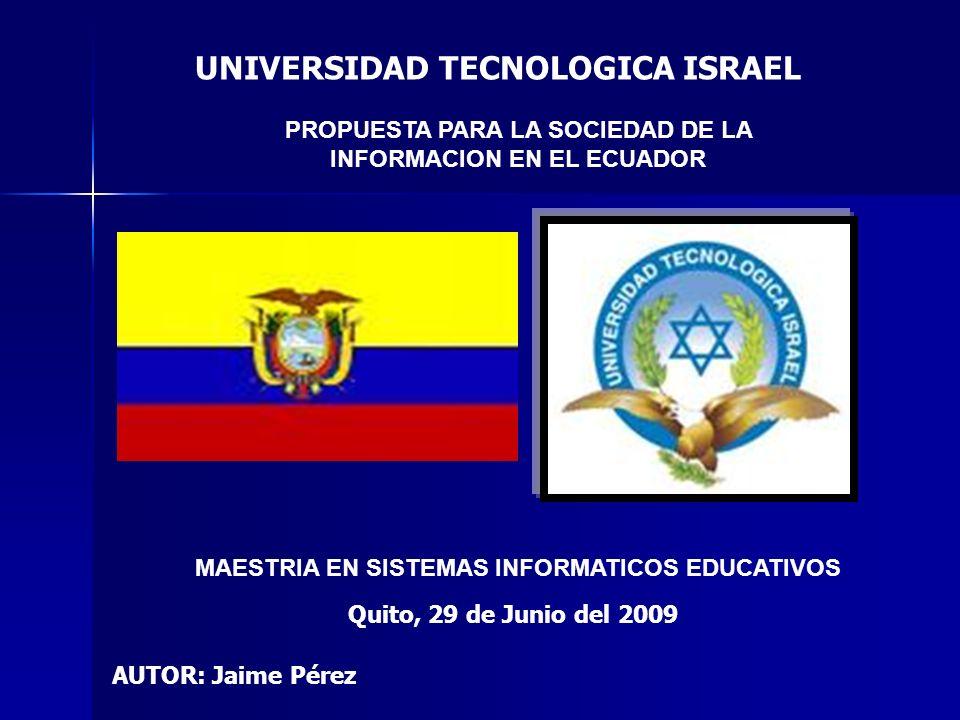 PROPUESTA PARA LA SOCIEDAD DE LA INFORMACION EN EL ECUADOR UNIVERSIDAD TECNOLOGICA ISRAEL MAESTRIA EN SISTEMAS INFORMATICOS EDUCATIVOS AUTOR: Jaime Pé