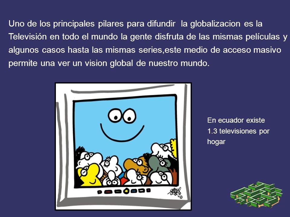 Uno de los principales pilares para difundir la globalizacion es la Televisión en todo el mundo la gente disfruta de las mismas películas y algunos ca