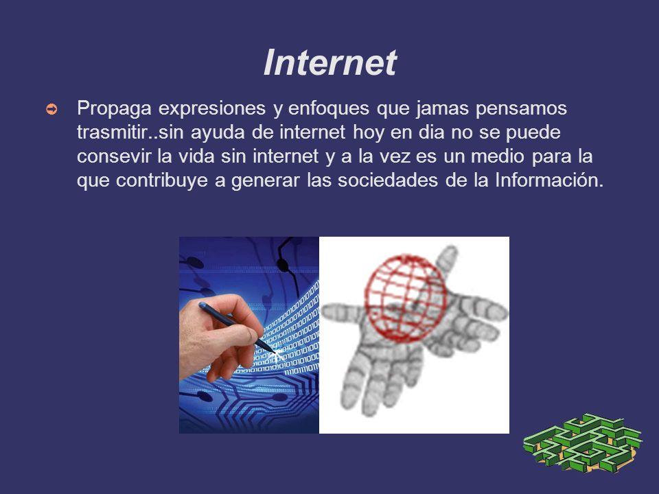 Internet Propaga expresiones y enfoques que jamas pensamos trasmitir..sin ayuda de internet hoy en dia no se puede consevir la vida sin internet y a l