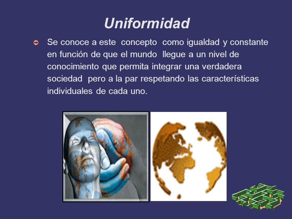Uniformidad Se conoce a este concepto como igualdad y constante en función de que el mundo llegue a un nivel de conocimiento que permita integrar una