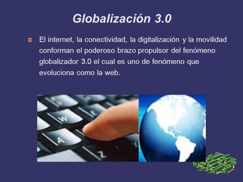 Globalización 3.0 El internet, la conectividad, la digitalización y la movilidad conforman el poderoso brazo propulsor del fenómeno globalizador 3.0 e