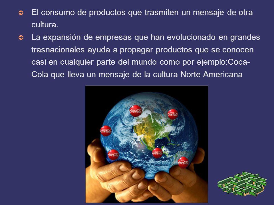 El consumo de productos que trasmiten un mensaje de otra cultura. La expansión de empresas que han evolucionado en grandes trasnacionales ayuda a prop