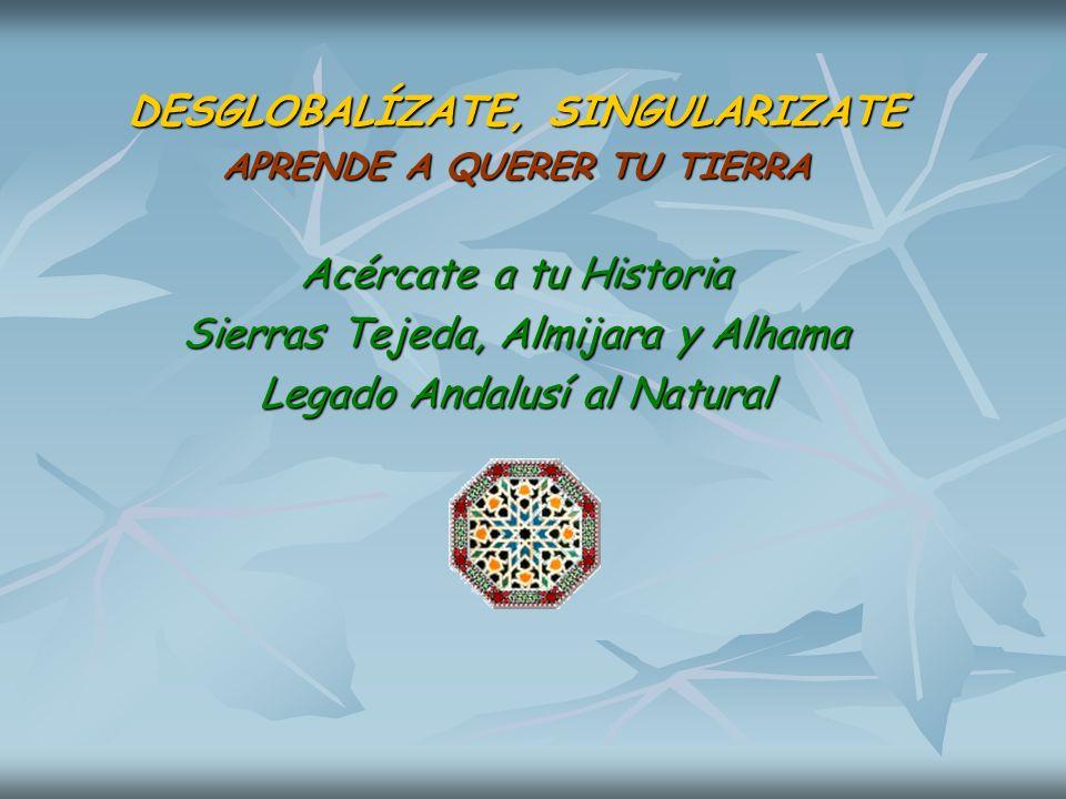 DESGLOBALÍZATE, SINGULARIZATE APRENDE A QUERER TU TIERRA Acércate a tu Historia Sierras Tejeda, Almijara y Alhama Legado Andalusí al Natural