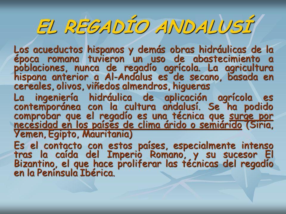 EL REGADÍO ANDALUSÍ Los acueductos hispanos y demás obras hidráulicas de la época romana tuvieron un uso de abastecimiento a poblaciones, nunca de reg