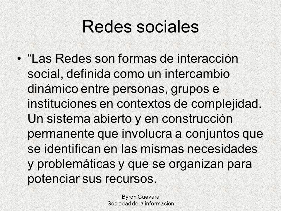 Byron Guevara Sociedad de la información Redes sociales Las Redes son formas de interacción social, definida como un intercambio dinámico entre person
