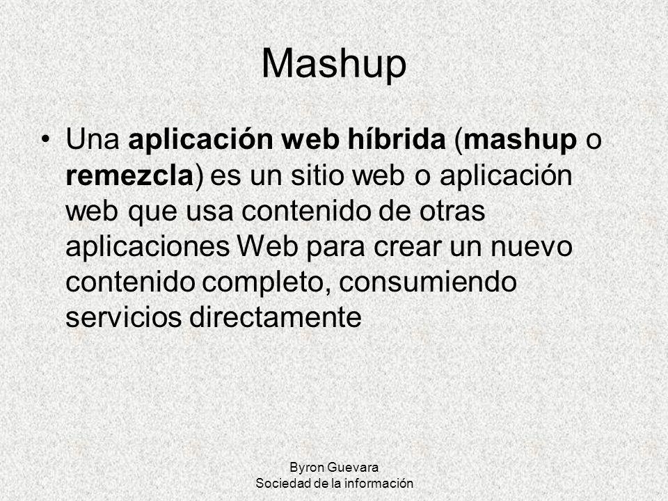 Byron Guevara Sociedad de la información Mashup Una aplicación web híbrida (mashup o remezcla) es un sitio web o aplicación web que usa contenido de o