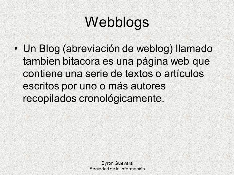 Byron Guevara Sociedad de la información Webblogs Un Blog (abreviación de weblog) llamado tambien bitacora es una página web que contiene una serie de