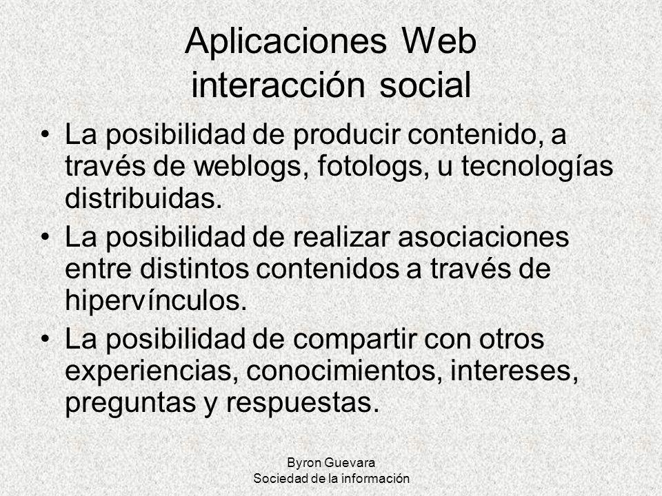 Byron Guevara Sociedad de la información Aplicaciones Web interacción social La posibilidad de producir contenido, a través de weblogs, fotologs, u te