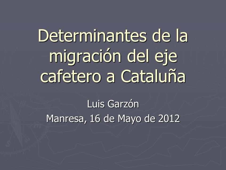 Determinantes de la migración del eje cafetero a Cataluña Luis Garzón Manresa, 16 de Mayo de 2012