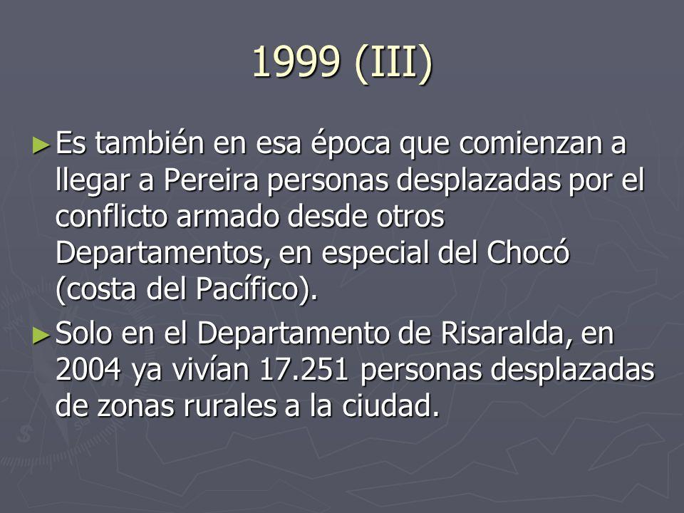 1999 (III) Es también en esa época que comienzan a llegar a Pereira personas desplazadas por el conflicto armado desde otros Departamentos, en especial del Chocó (costa del Pacífico).