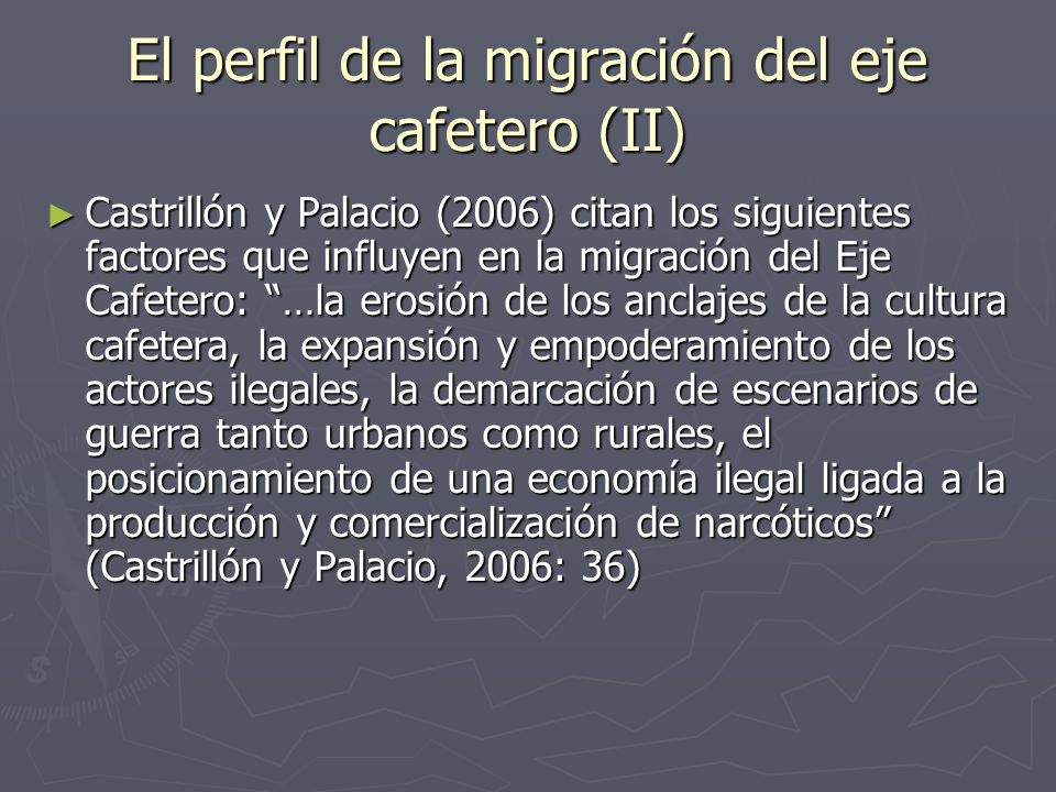 El perfil de la migración del eje cafetero (II) Castrillón y Palacio (2006) citan los siguientes factores que influyen en la migración del Eje Cafetero: …la erosión de los anclajes de la cultura cafetera, la expansión y empoderamiento de los actores ilegales, la demarcación de escenarios de guerra tanto urbanos como rurales, el posicionamiento de una economía ilegal ligada a la producción y comercialización de narcóticos (Castrillón y Palacio, 2006: 36) Castrillón y Palacio (2006) citan los siguientes factores que influyen en la migración del Eje Cafetero: …la erosión de los anclajes de la cultura cafetera, la expansión y empoderamiento de los actores ilegales, la demarcación de escenarios de guerra tanto urbanos como rurales, el posicionamiento de una economía ilegal ligada a la producción y comercialización de narcóticos (Castrillón y Palacio, 2006: 36)