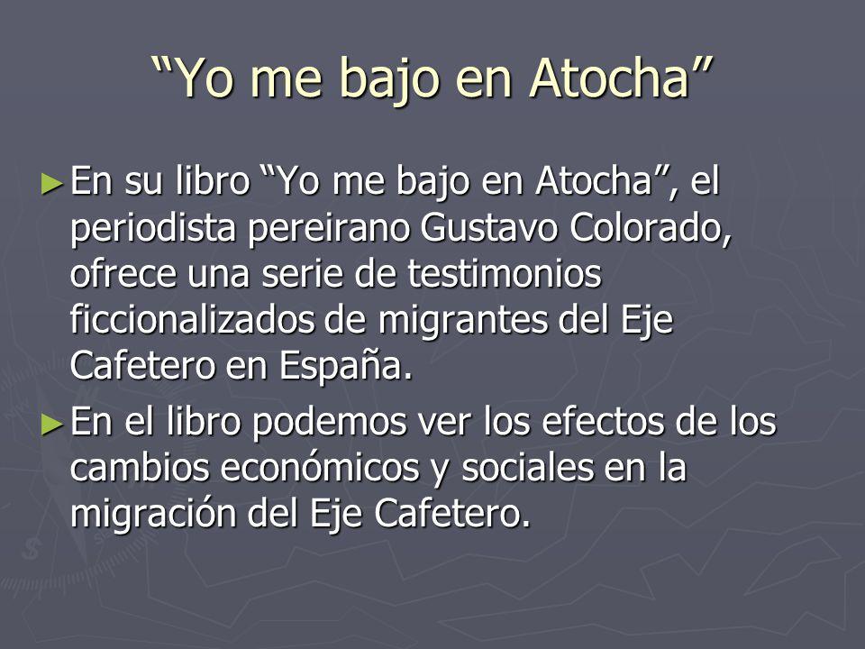 Yo me bajo en Atocha En su libro Yo me bajo en Atocha, el periodista pereirano Gustavo Colorado, ofrece una serie de testimonios ficcionalizados de migrantes del Eje Cafetero en España.
