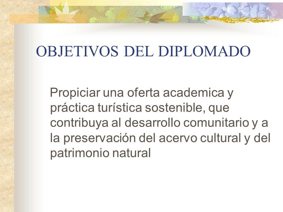 OBJETIVOS DEL DIPLOMADO Propiciar una oferta academica y práctica turística sostenible, que contribuya al desarrollo comunitario y a la preservación d