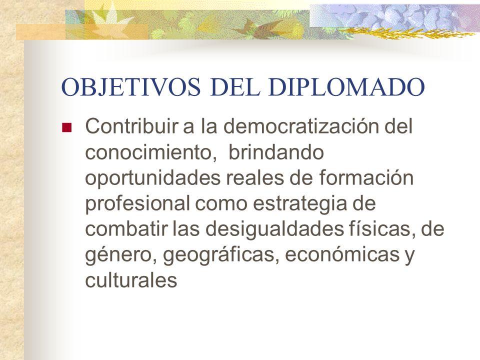 OBJETIVOS DEL DIPLOMADO Contribuir a la democratización del conocimiento, brindando oportunidades reales de formación profesional como estrategia de c