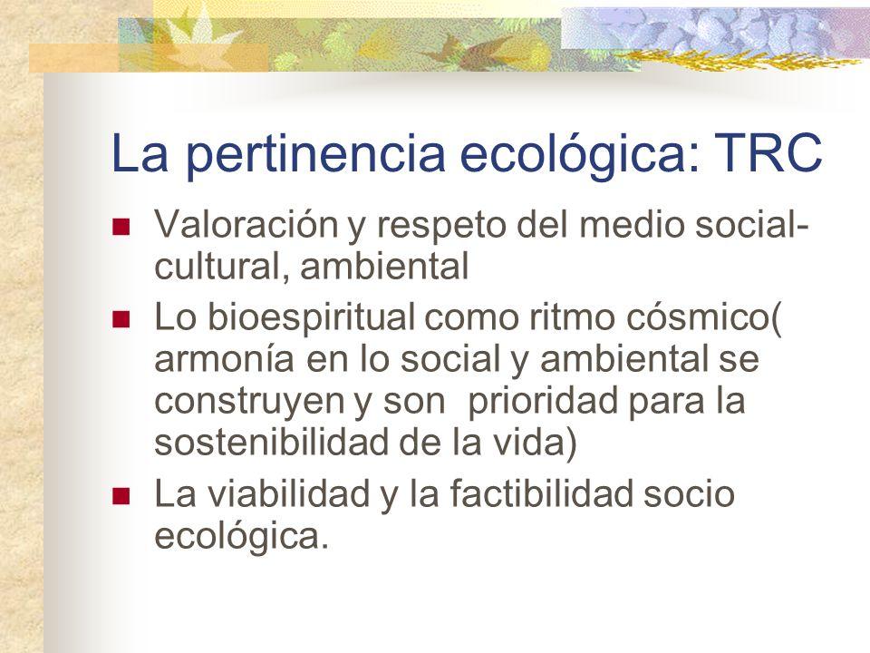 La pertinencia ecológica: TRC Valoración y respeto del medio social- cultural, ambiental Lo bioespiritual como ritmo cósmico( armonía en lo social y a