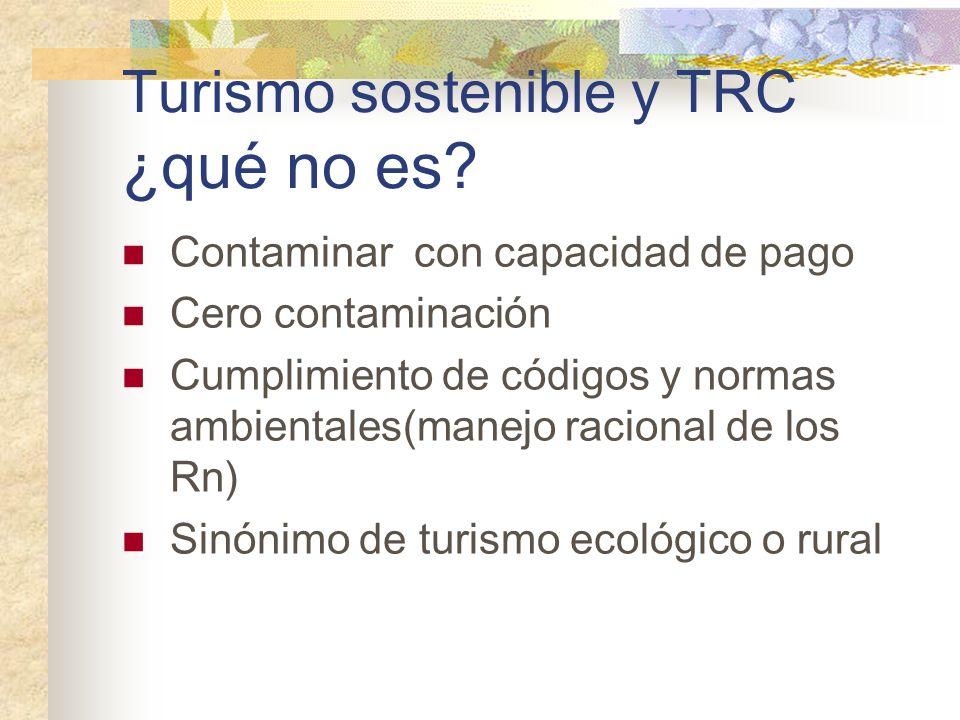 Turismo sostenible y TRC ¿qué no es? Contaminar con capacidad de pago Cero contaminación Cumplimiento de códigos y normas ambientales(manejo racional
