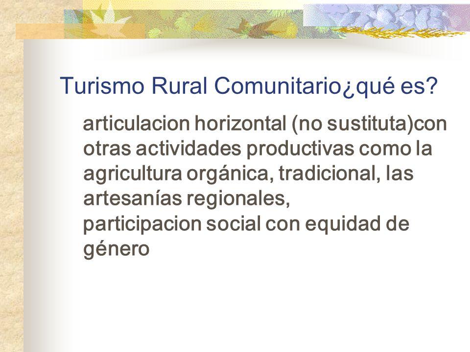 Turismo Rural Comunitario¿qué es? articulacion horizontal (no sustituta)con otras actividades productivas como la agricultura orgánica, tradicional, l