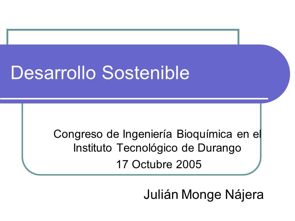 Desarrollo Sostenible Congreso de Ingeniería Bioquímica en el Instituto Tecnológico de Durango 17 Octubre 2005 Julián Monge Nájera