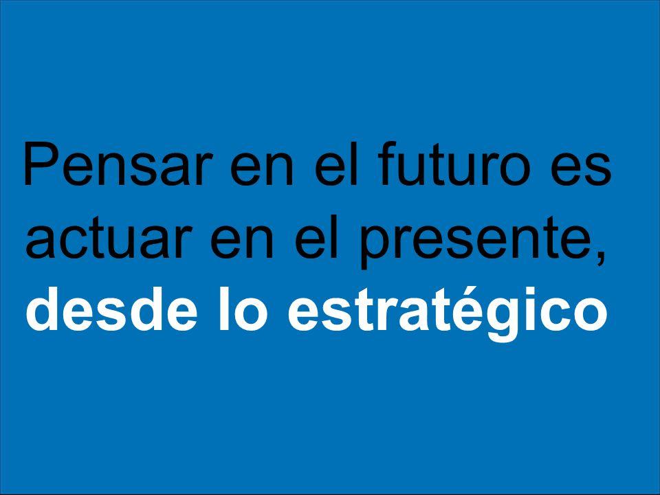 Pensar en el futuro es actuar en el presente, desde lo estratégico