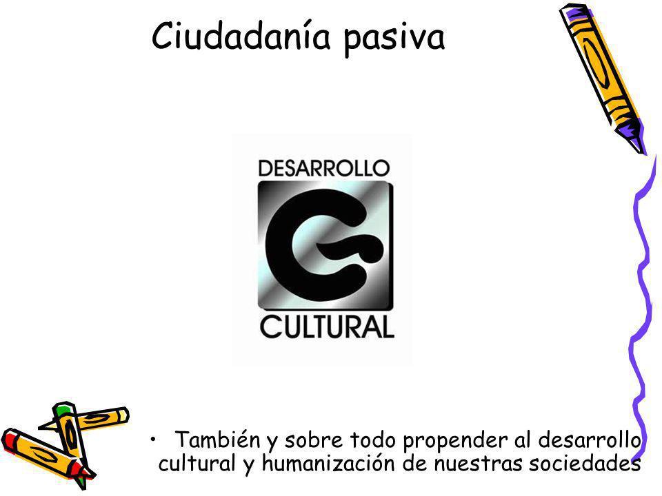 Ciudadanía pasiva También y sobre todo propender al desarrollo cultural y humanización de nuestras sociedades