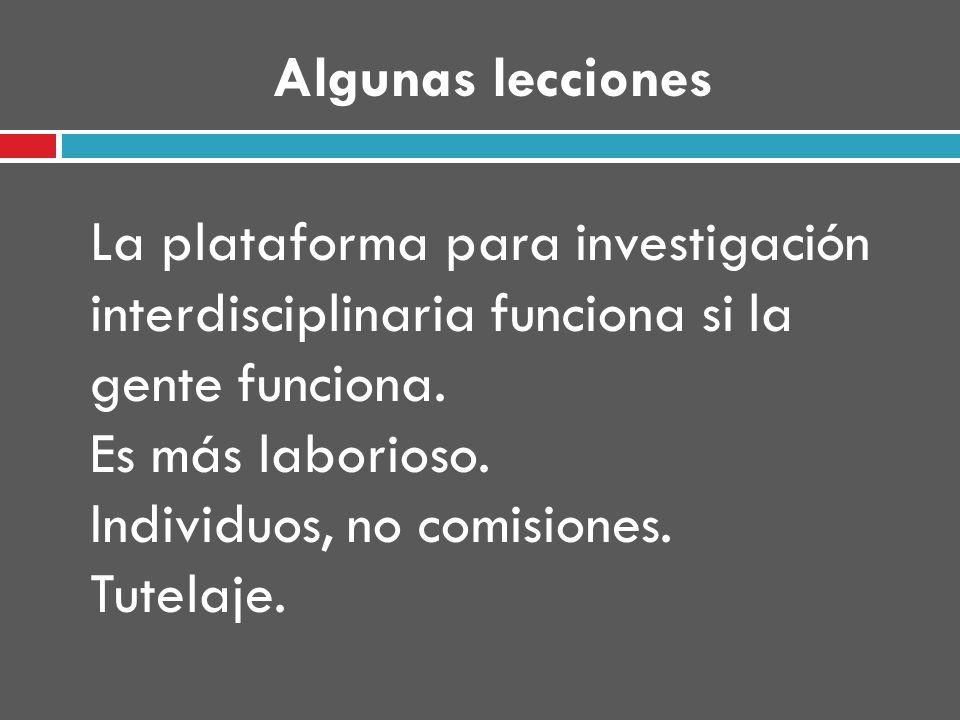 Algunas lecciones La plataforma para investigación interdisciplinaria funciona si la gente funciona.