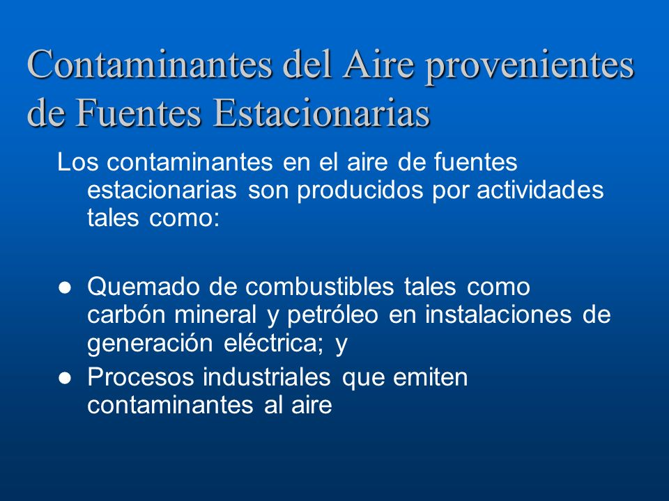 Contaminantes del Aire provenientes de Fuentes Estacionarias Los contaminantes en el aire de fuentes estacionarias son producidos por actividades tale