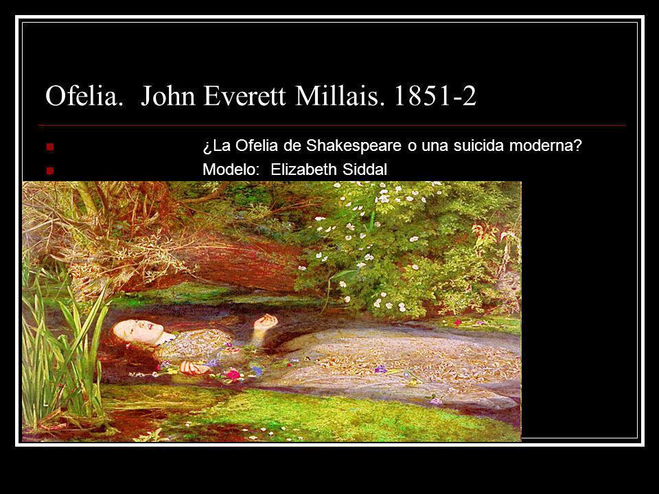 Ofelia. John Everett Millais. 1851-2 ¿La Ofelia de Shakespeare o una suicida moderna? Modelo: Elizabeth Siddal