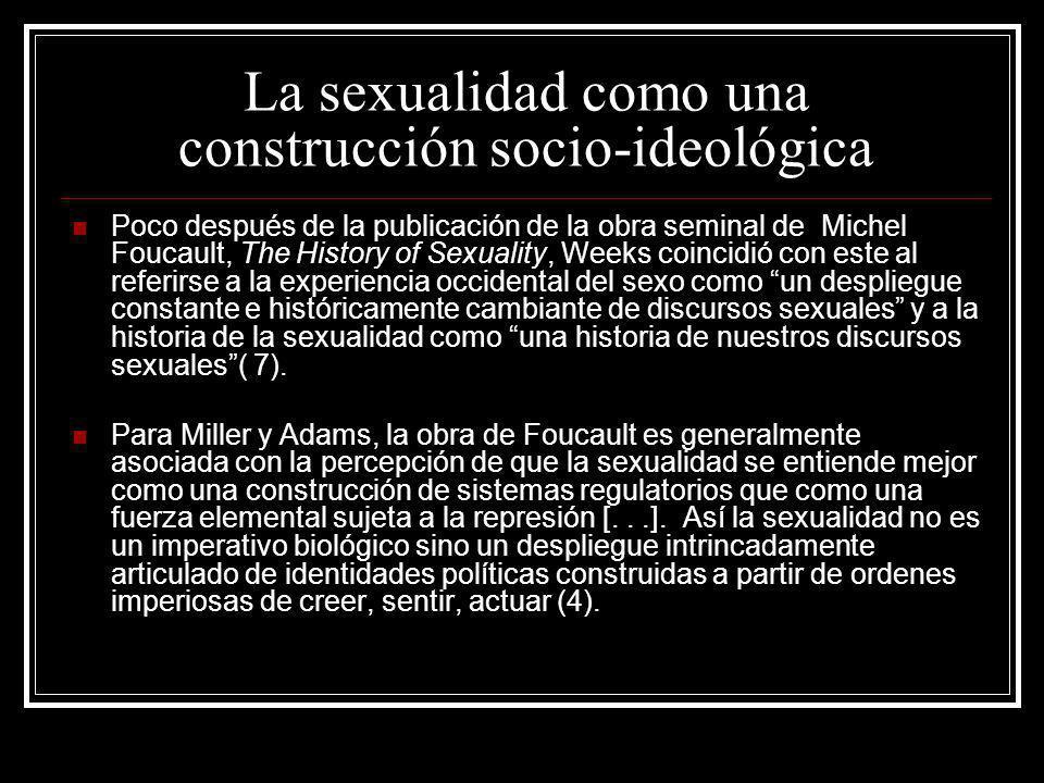 La sexualidad como una construcción socio-ideológica Poco después de la publicación de la obra seminal de Michel Foucault, The History of Sexuality, W