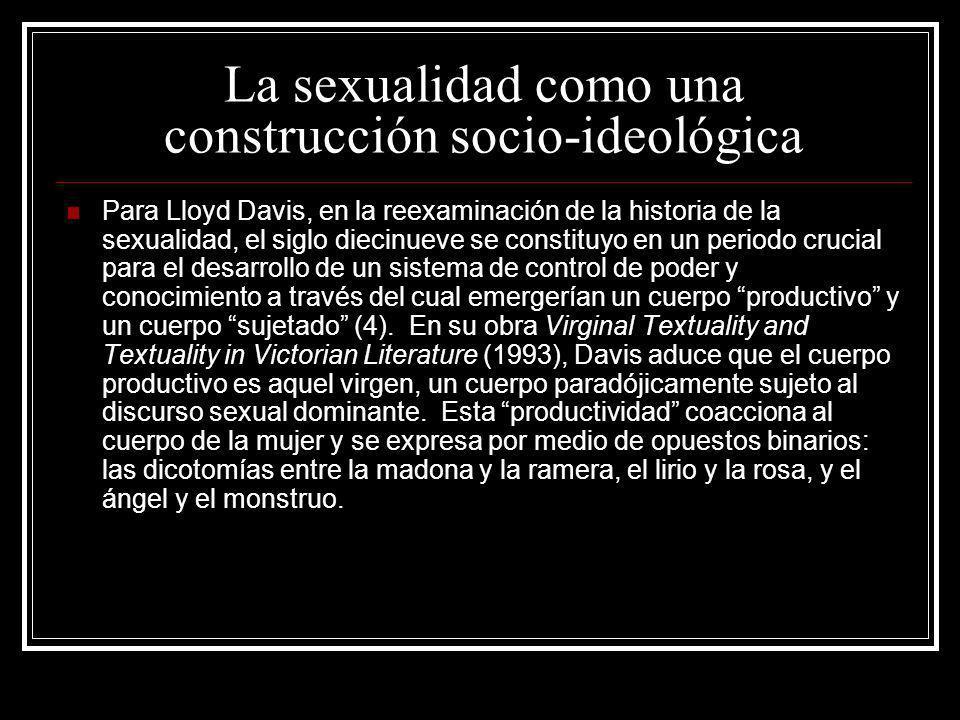 La sexualidad como una construcción socio-ideológica Para Lloyd Davis, en la reexaminación de la historia de la sexualidad, el siglo diecinueve se con