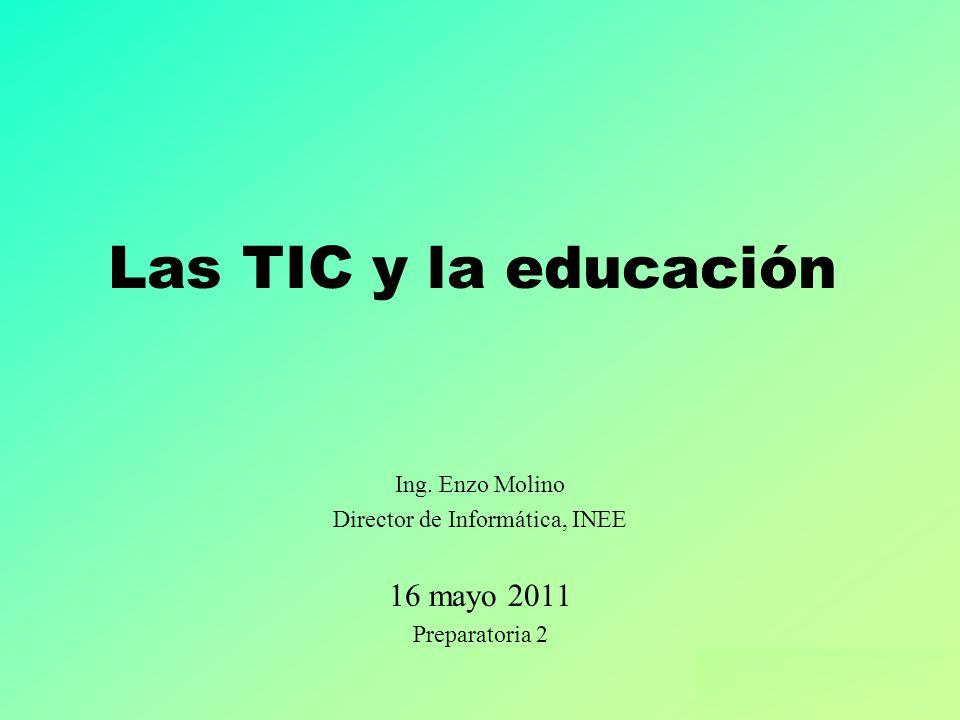 Ing. Enzo Molino – Las TIC y la educación Las TIC y la educación Ing. Enzo Molino Director de Informática, INEE 16 mayo 2011 Preparatoria 2