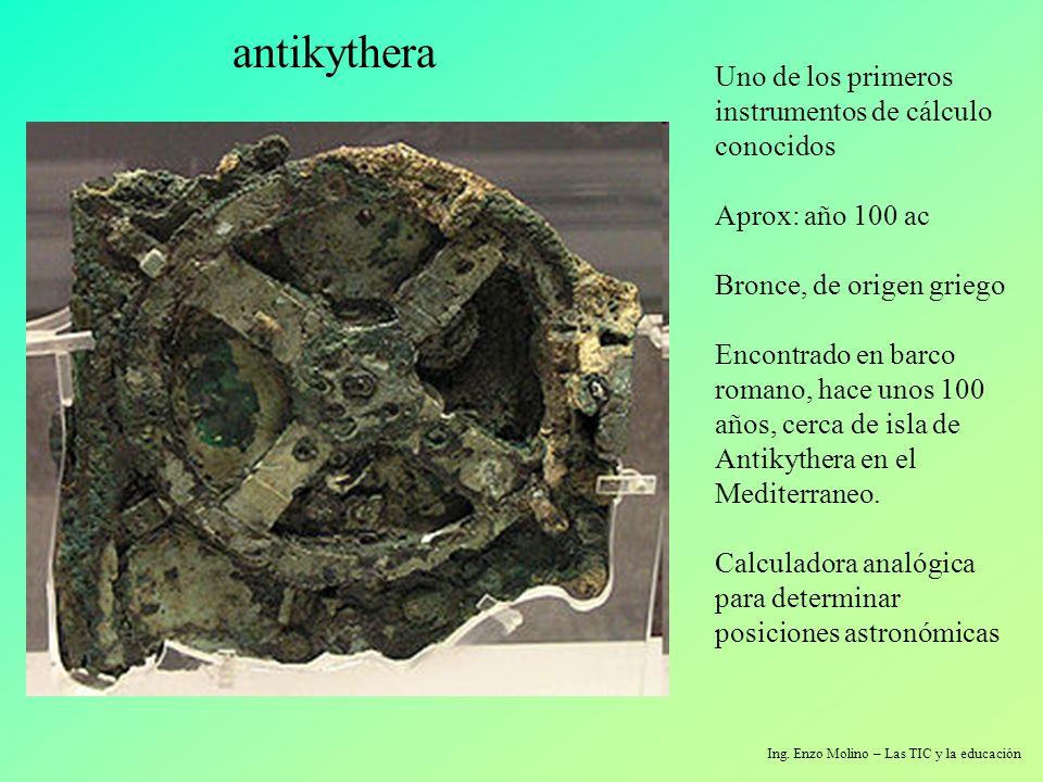 Ing. Enzo Molino – Las TIC y la educación antikythera Uno de los primeros instrumentos de cálculo conocidos Aprox: año 100 ac Bronce, de origen griego