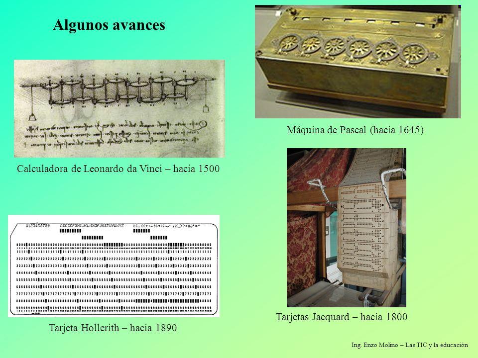 Ing. Enzo Molino – Las TIC y la educación Algunos avances Tarjetas Jacquard – hacia 1800 Máquina de Pascal (hacia 1645) Calculadora de Leonardo da Vin
