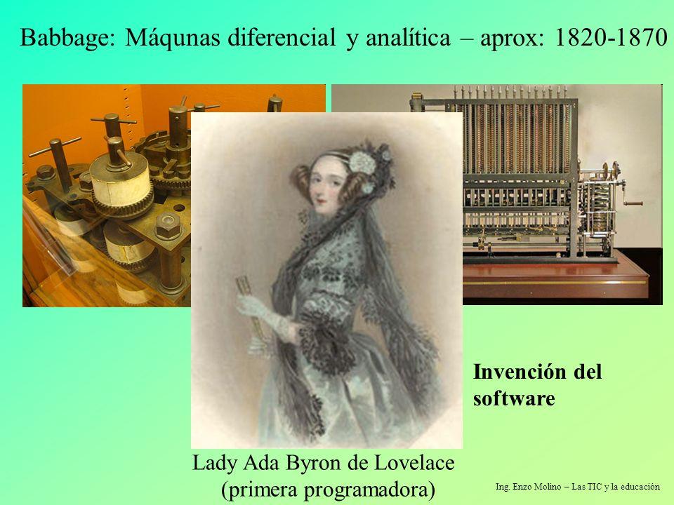 Ing. Enzo Molino – Las TIC y la educación Babbage: Máqunas diferencial y analítica – aprox: 1820-1870 Lady Ada Byron de Lovelace (primera programadora