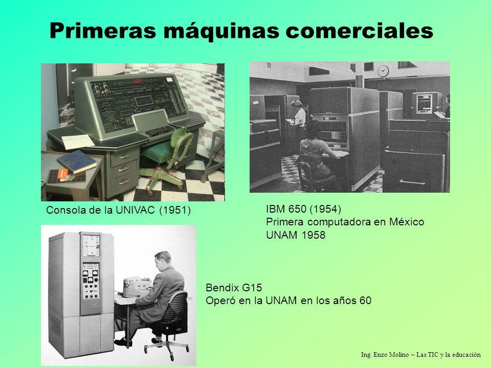 Ing. Enzo Molino – Las TIC y la educación Primeras máquinas comerciales Consola de la UNIVAC (1951) IBM 650 (1954) Primera computadora en México UNAM